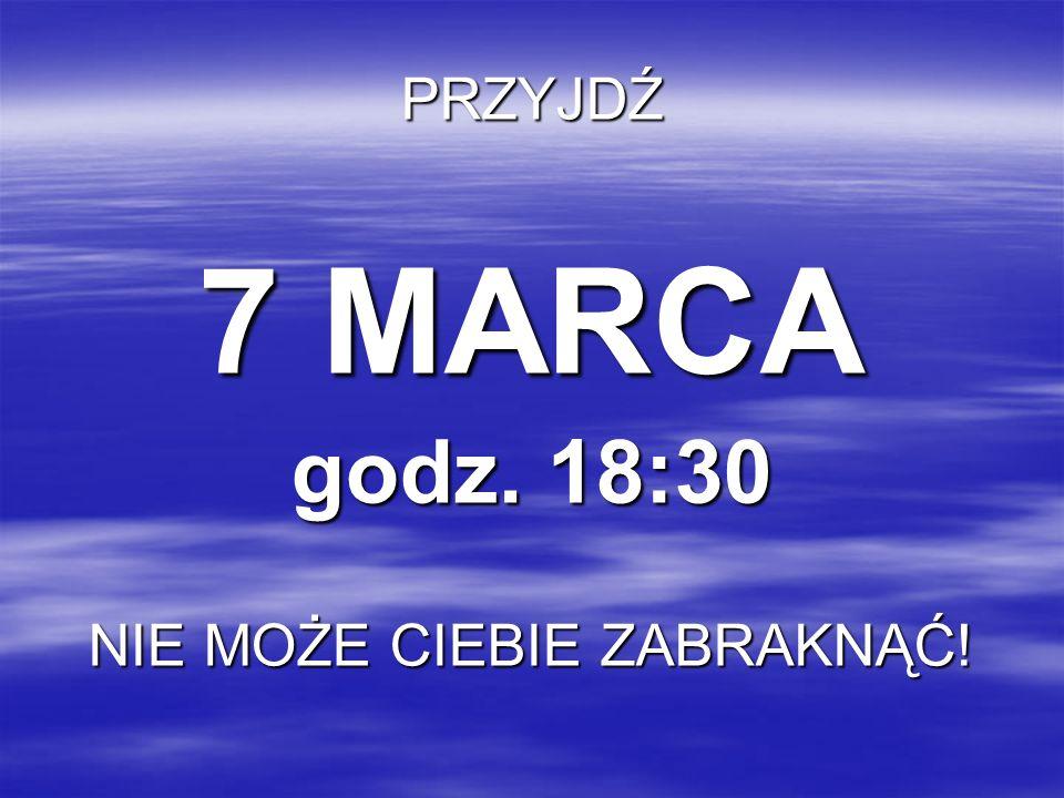PRZYJDŹ 7 MARCA godz. 18:30 NIE MOŻE CIEBIE ZABRAKNĄĆ!