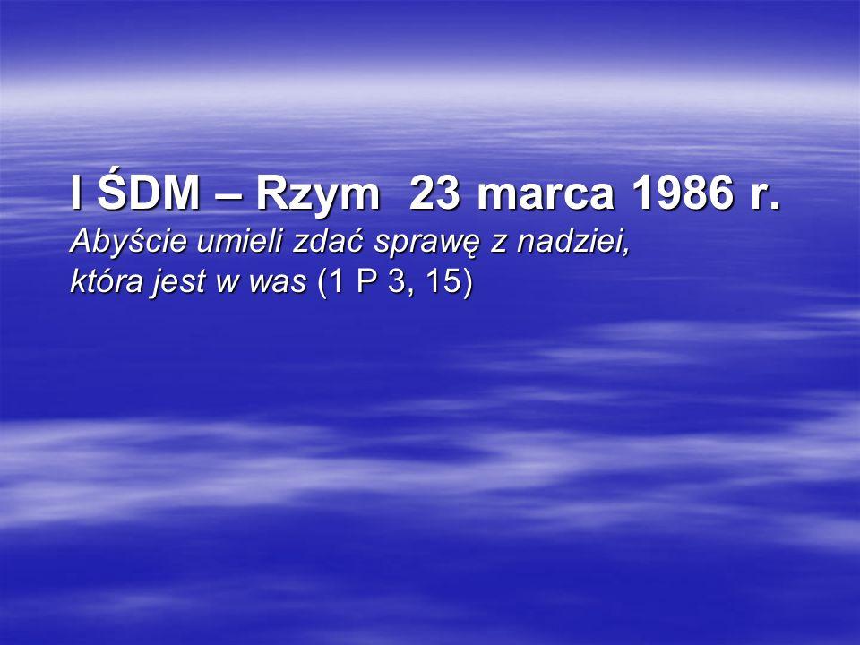 I ŚDM – Rzym 23 marca 1986 r. Abyście umieli zdać sprawę z nadziei, która jest w was (1 P 3, 15) I ŚDM – Rzym 23 marca 1986 r. Abyście umieli zdać spr