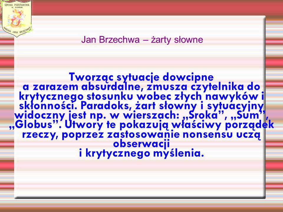 Jan Brzechwa – żarty słowne Tworząc sytuacje dowcipne a zarazem absurdalne, zmusza czytelnika do krytycznego stosunku wobec złych nawyków i skłonności.
