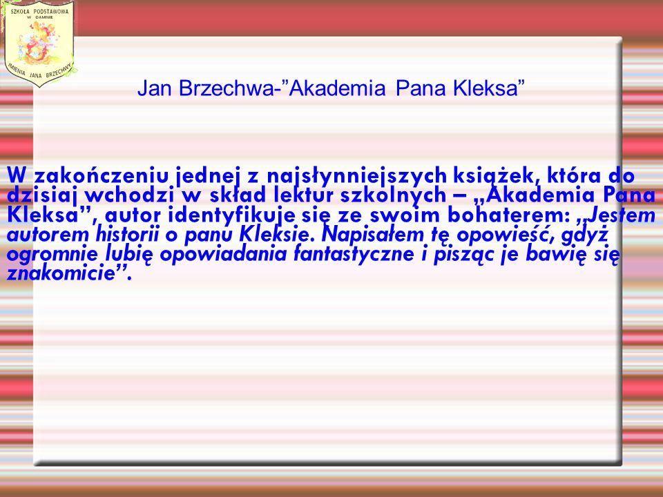 Jan Brzechwa-Akademia Pana Kleksa W zakończeniu jednej z najsłynniejszych książek, która do dzisiaj wchodzi w skład lektur szkolnych – Akademia Pana Kleksa, autor identyfikuje się ze swoim bohaterem: Jestem autorem historii o panu Kleksie.