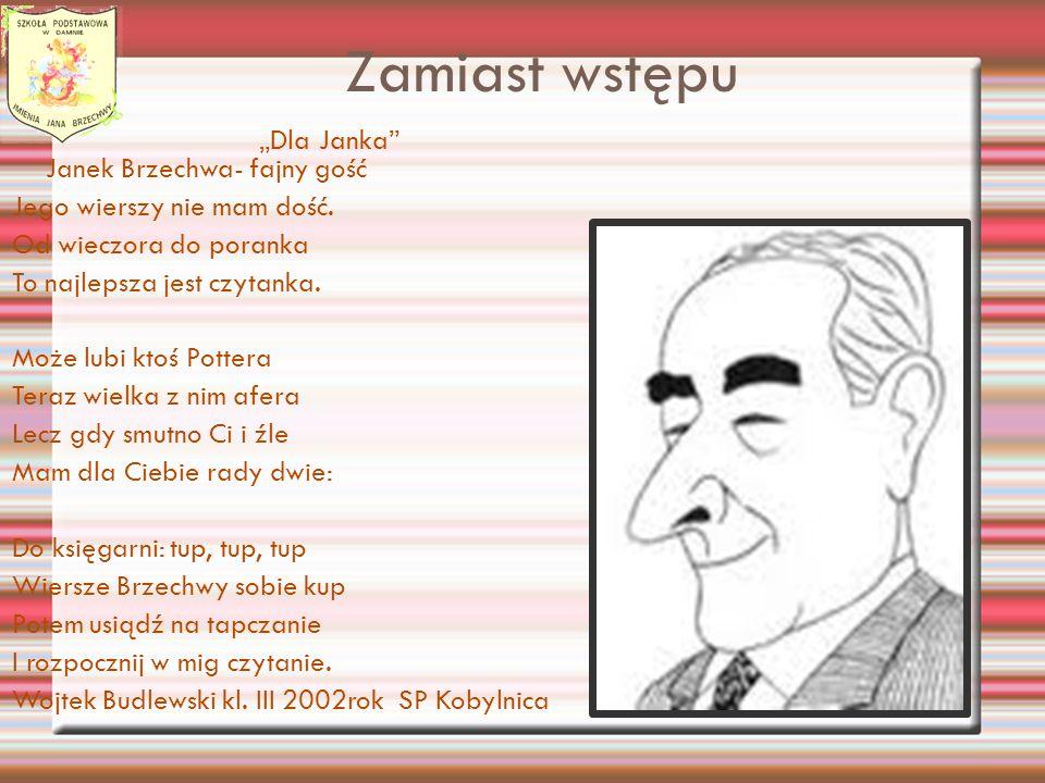 Zamiast wstępu Dla Janka Janek Brzechwa- fajny gość Jego wierszy nie mam dość. Od wieczora do poranka To najlepsza jest czytanka. Może lubi ktoś Potte