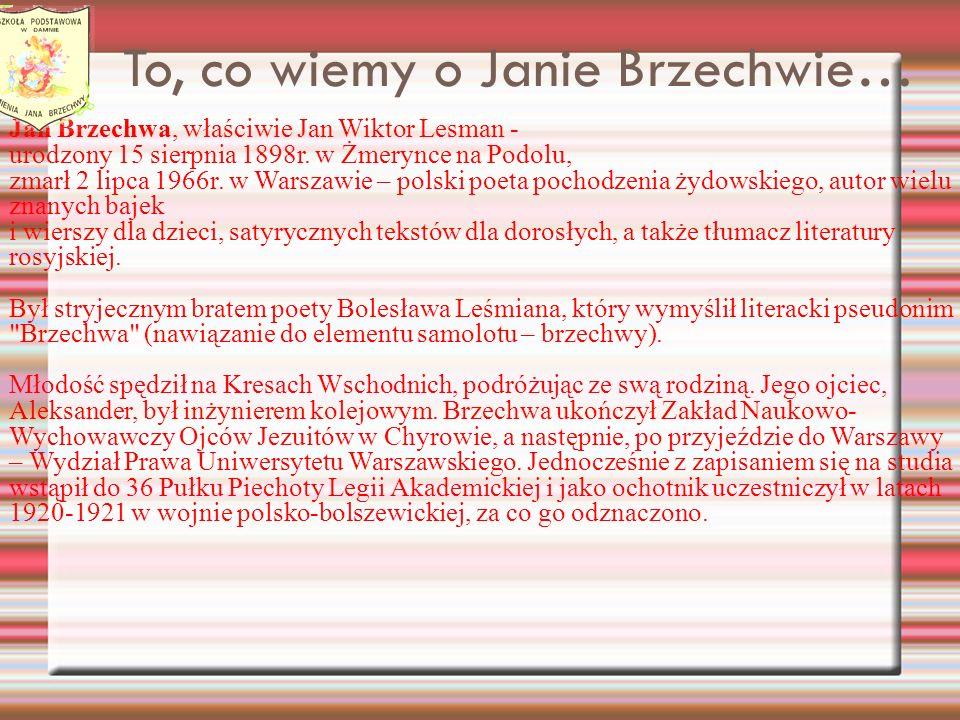 To, co wiemy o Janie Brzechwie… Jan Brzechwa, właściwie Jan Wiktor Lesman - urodzony 15 sierpnia 1898r. w Żmerynce na Podolu, zmarł 2 lipca 1966r. w W