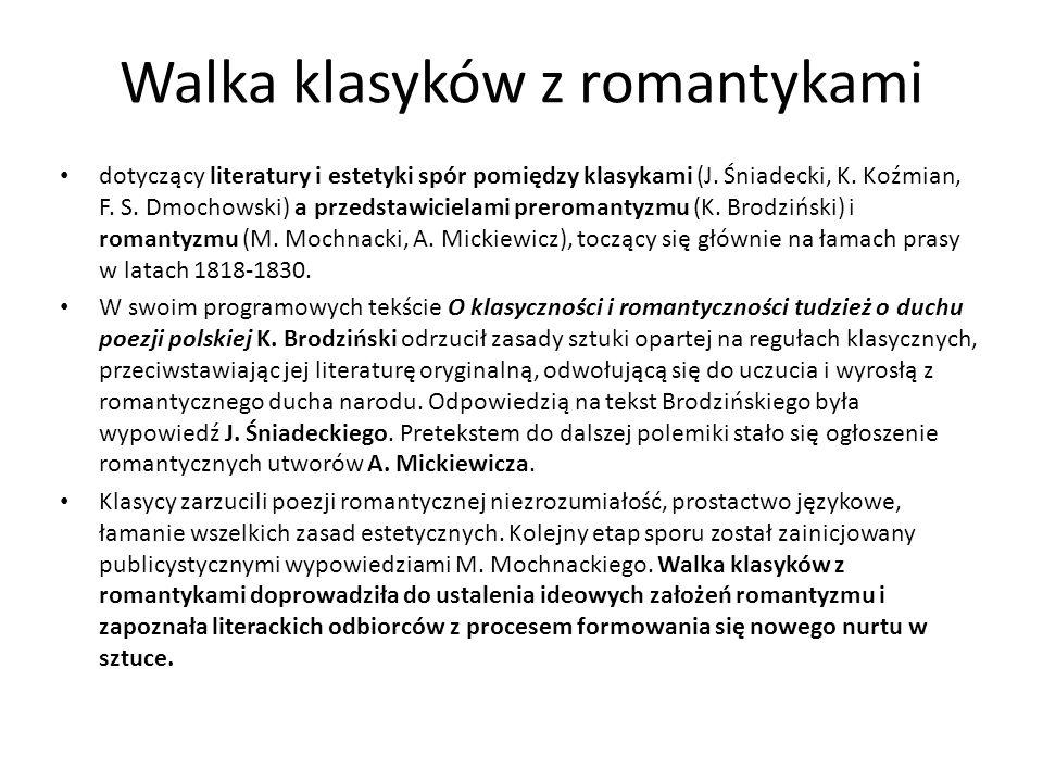 Walka klasyków z romantykami dotyczący literatury i estetyki spór pomiędzy klasykami (J. Śniadecki, K. Koźmian, F. S. Dmochowski) a przedstawicielami
