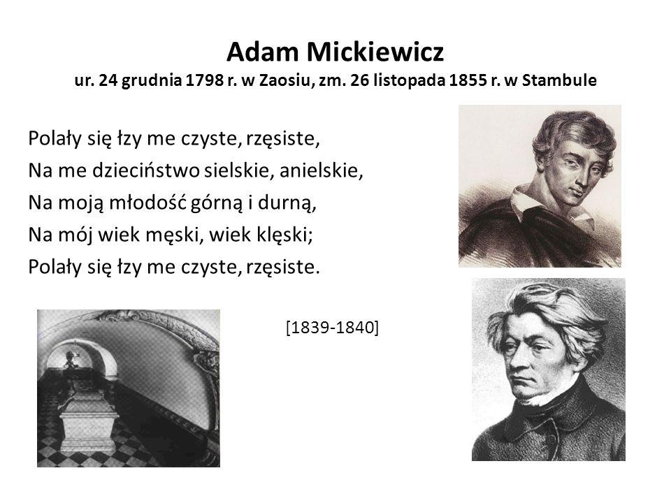 Adam Mickiewicz ur. 24 grudnia 1798 r. w Zaosiu, zm. 26 listopada 1855 r. w Stambule Polały się łzy me czyste, rzęsiste, Na me dzieciństwo sielskie, a