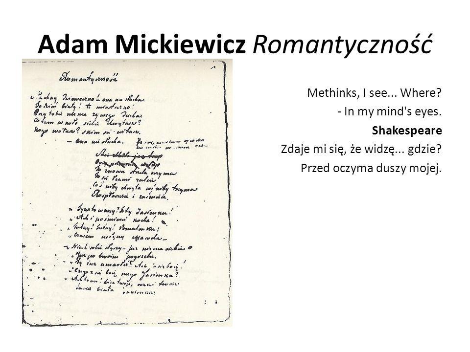 Adam Mickiewicz Romantyczność Methinks, I see... Where? - In my mind's eyes. Shakespeare Zdaje mi się, że widzę... gdzie? Przed oczyma duszy mojej.