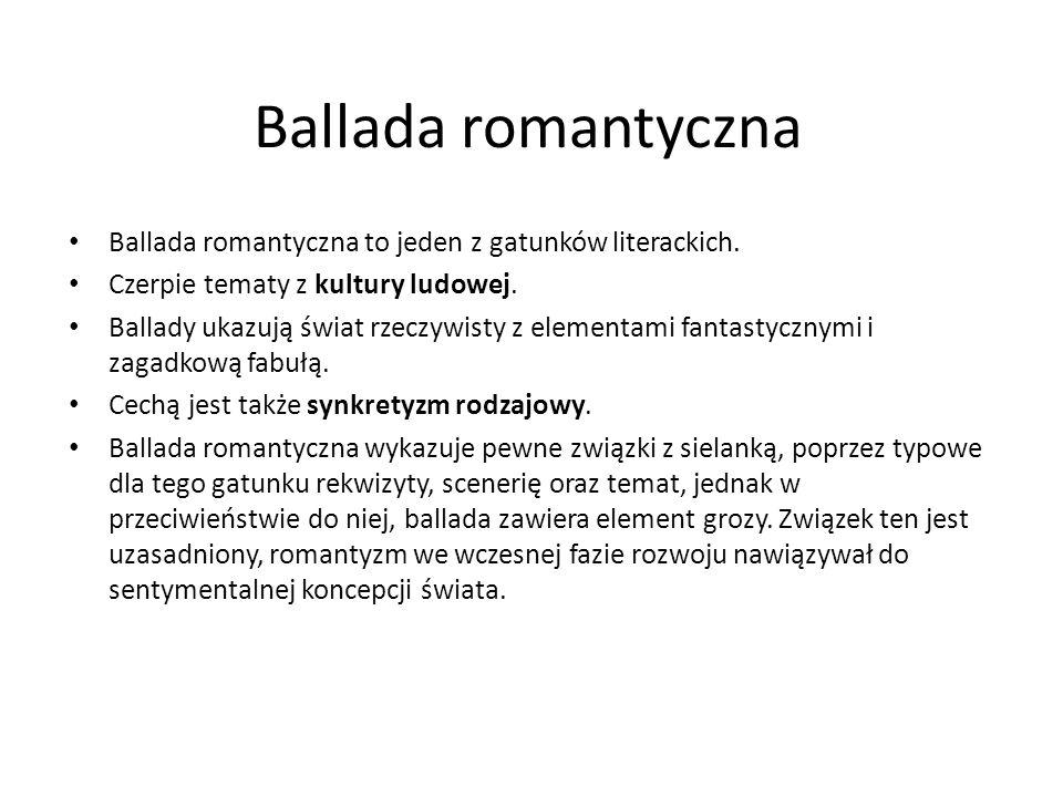 Ballada romantyczna Ballada romantyczna to jeden z gatunków literackich. Czerpie tematy z kultury ludowej. Ballady ukazują świat rzeczywisty z element