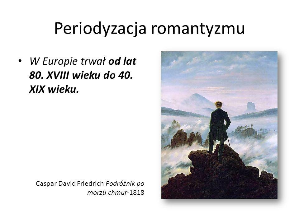 Periodyzacja romantyzmu W Europie trwał od lat 80. XVIII wieku do 40. XIX wieku. Caspar David Friedrich Podróżnik po morzu chmur-1818