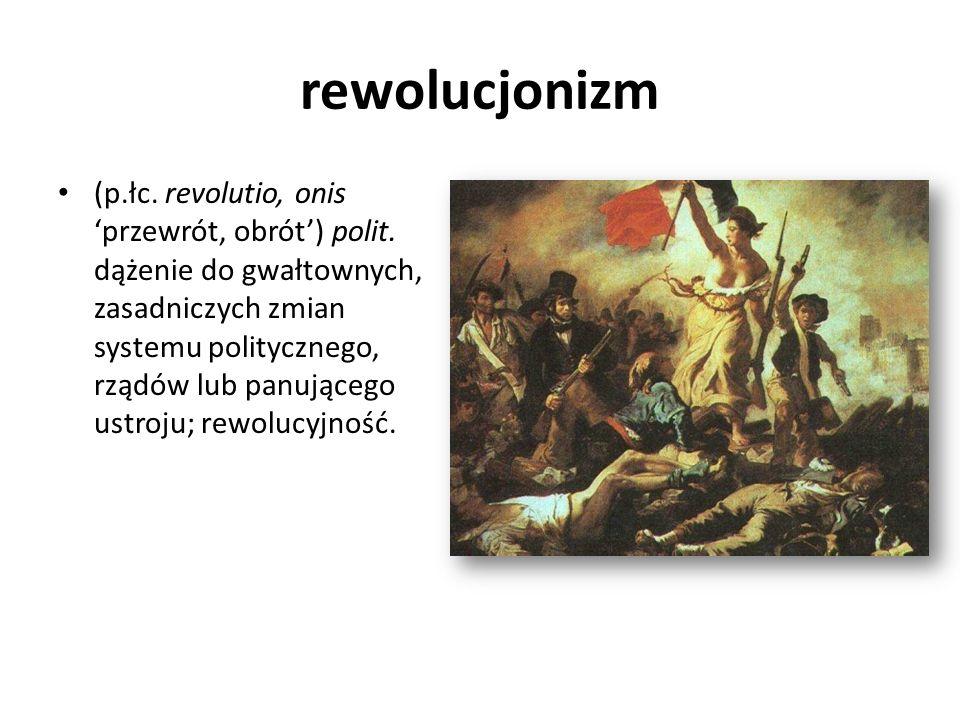 rewolucjonizm (p.łc. revolutio, onis przewrót, obrót) polit. dążenie do gwałtownych, zasadniczych zmian systemu politycznego, rządów lub panującego us