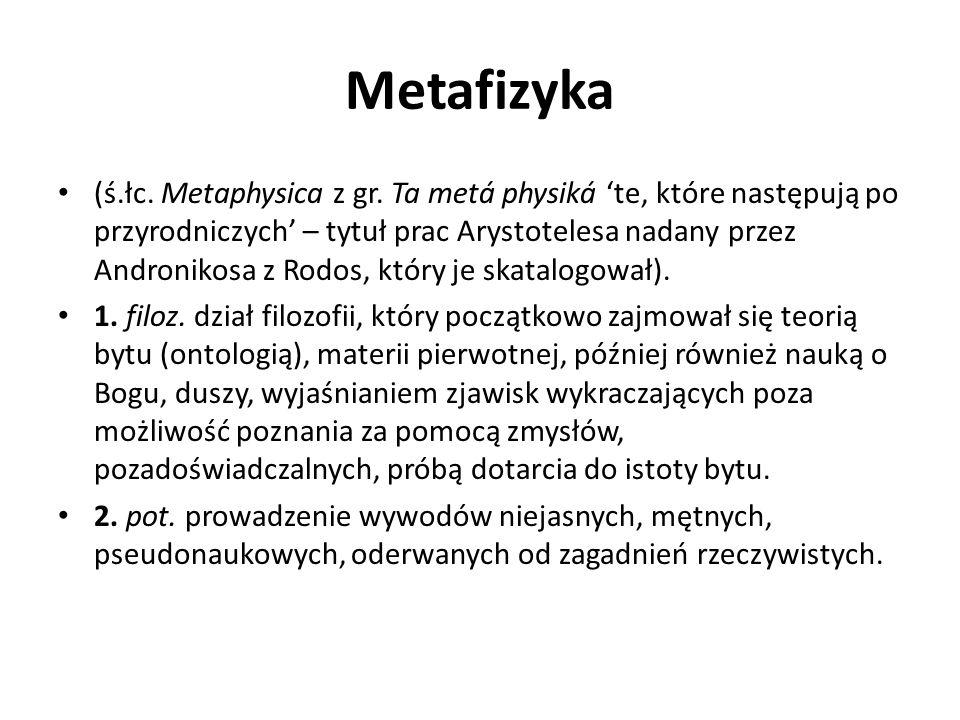 Metafizyka (ś.łc. Metaphysica z gr. Ta metá physiká te, które następują po przyrodniczych – tytuł prac Arystotelesa nadany przez Andronikosa z Rodos,