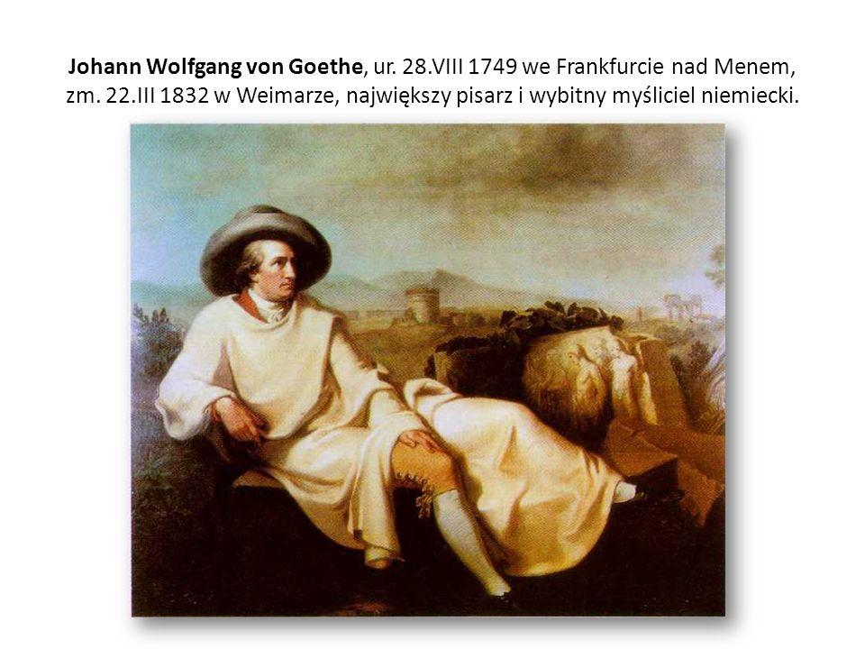 Johann Wolfgang von Goethe, ur. 28.VIII 1749 we Frankfurcie nad Menem, zm. 22.III 1832 w Weimarze, największy pisarz i wybitny myśliciel niemiecki.