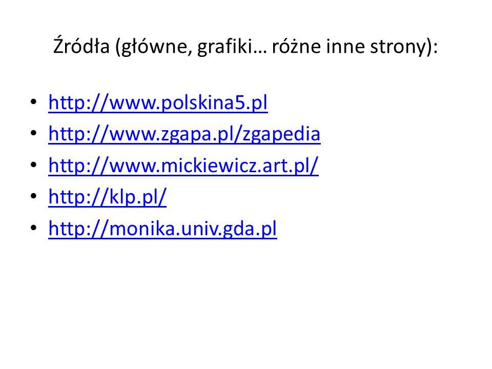 Źródła (główne, grafiki… różne inne strony): http://www.polskina5.pl http://www.zgapa.pl/zgapedia http://www.mickiewicz.art.pl/ http://klp.pl/ http://