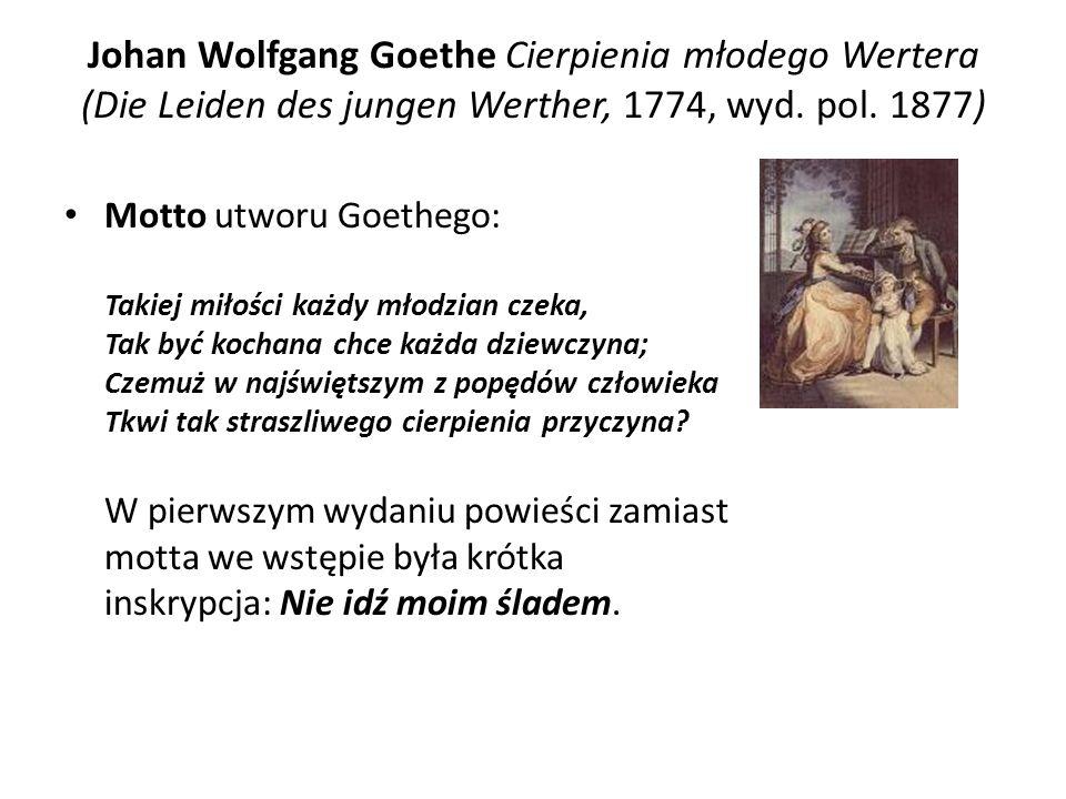 Johan Wolfgang Goethe Cierpienia młodego Wertera (Die Leiden des jungen Werther, 1774, wyd. pol. 1877) Motto utworu Goethego: Takiej miłości każdy mło