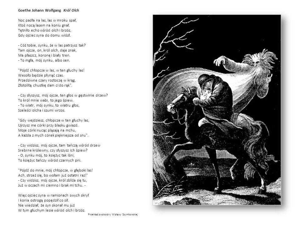 Goethe Johann Wolfgang Król Olch Noc padła na las, las w mroku spał, Ktoś nocą lasem na koniu gnał. Tętniło echo wśród olch i brzóz, Gdy ojciec syna d