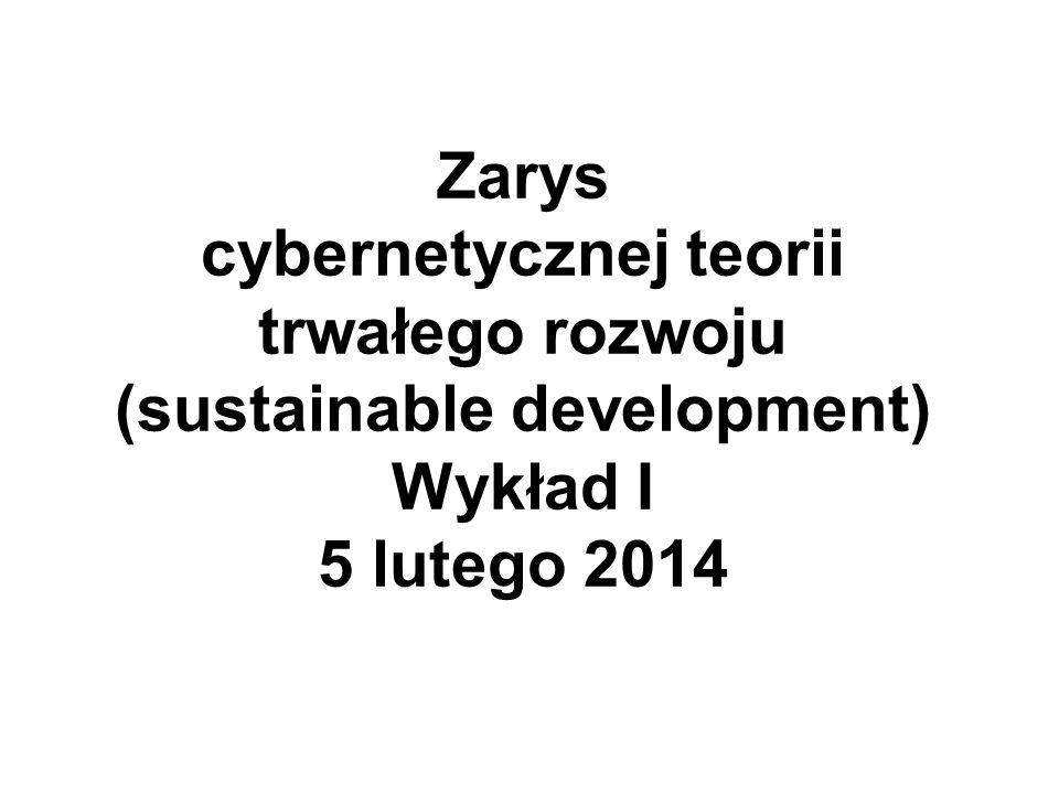 Zarys cybernetycznej teorii trwałego rozwoju (sustainable development) Wykład I 5 lutego 2014