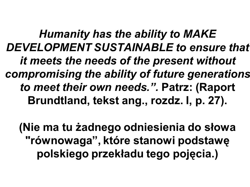 Humanity has the ability to MAKE DEVELOPMENT SUSTAINABLE to ensure that it meets the needs of the present without compromising the ability of future generations to meet their own needs..