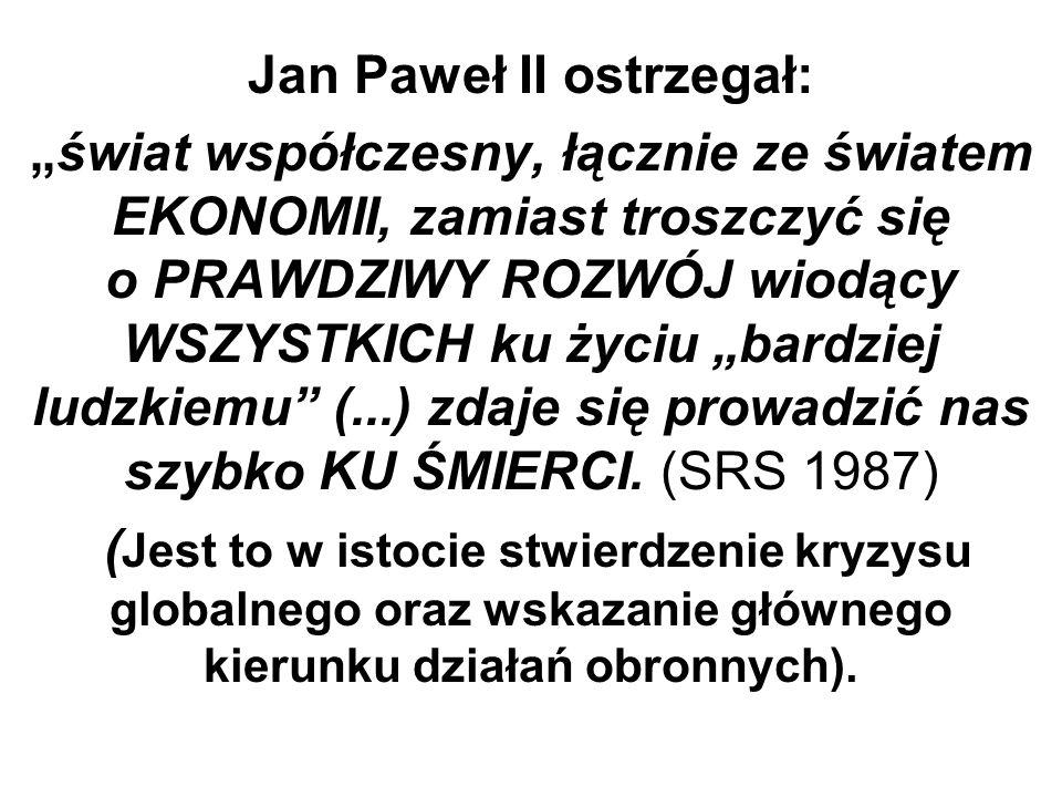 Jan Paweł II ostrzegał:świat współczesny, łącznie ze światem EKONOMII, zamiast troszczyć się o PRAWDZIWY ROZWÓJ wiodący WSZYSTKICH ku życiu bardziej l