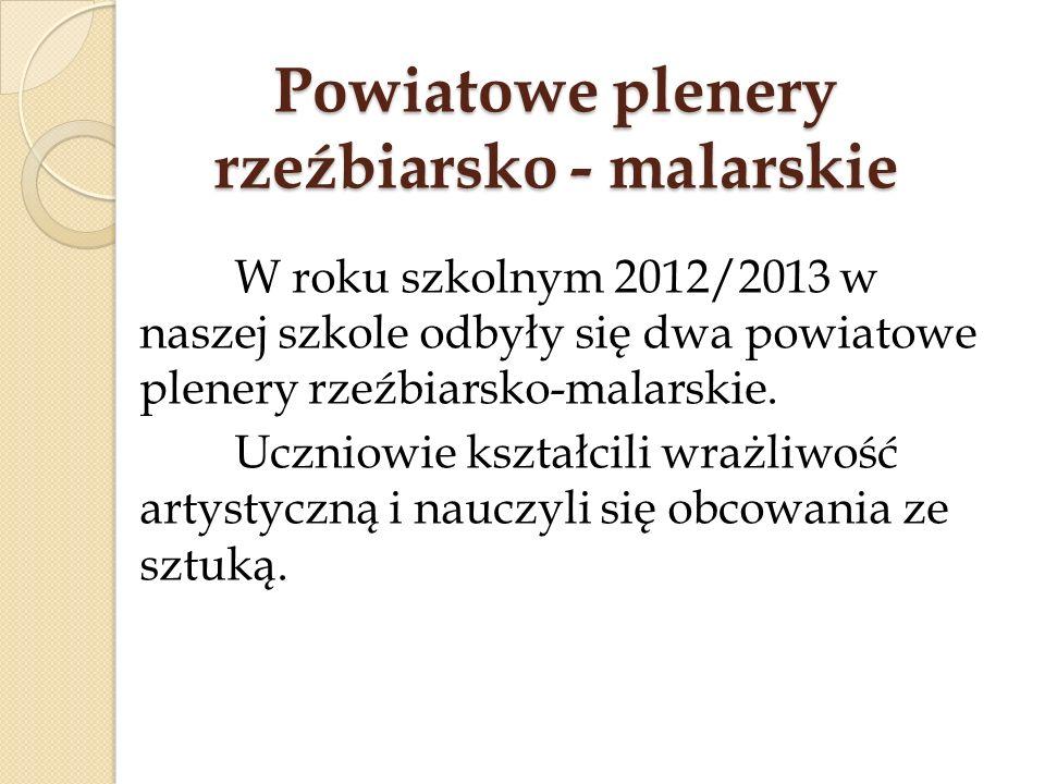 Powiatowe plenery rzeźbiarsko - malarskie W roku szkolnym 2012/2013 w naszej szkole odbyły się dwa powiatowe plenery rzeźbiarsko-malarskie. Uczniowie