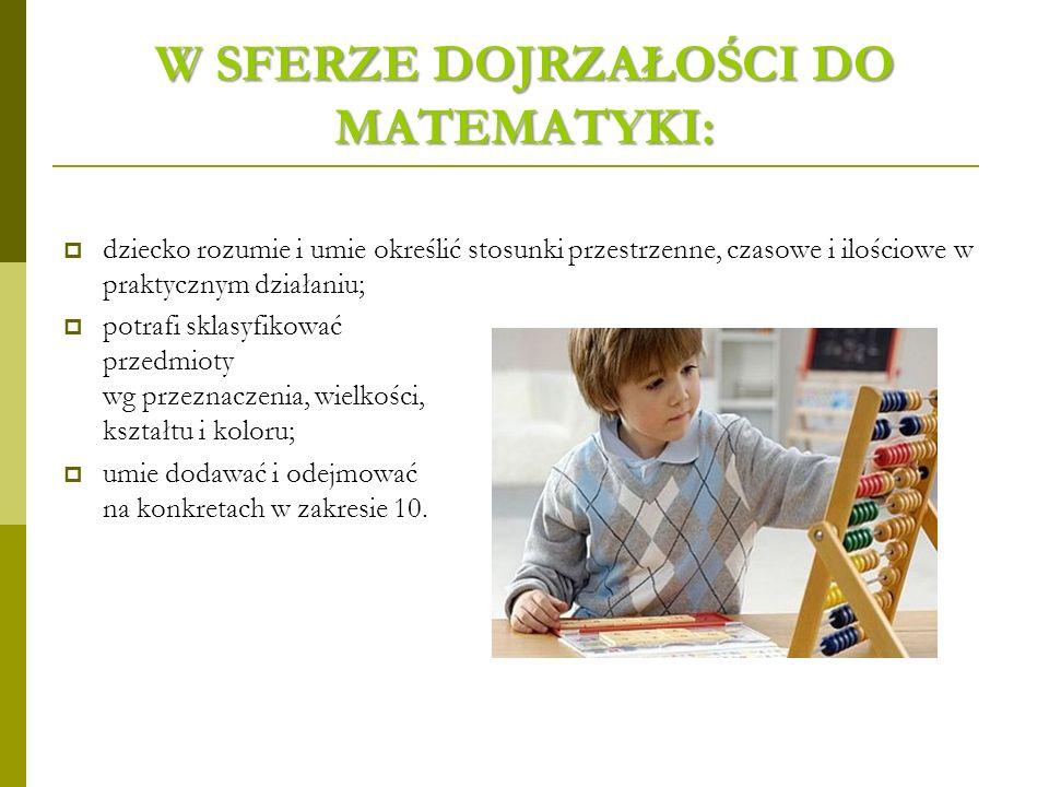 W SFERZE DOJRZAŁOŚCI DO MATEMATYKI: dziecko rozumie i umie określić stosunki przestrzenne, czasowe i ilościowe w praktycznym działaniu; potrafi sklasyfikować przedmioty wg przeznaczenia, wielkości, kształtu i koloru; umie dodawać i odejmować na konkretach w zakresie 10.