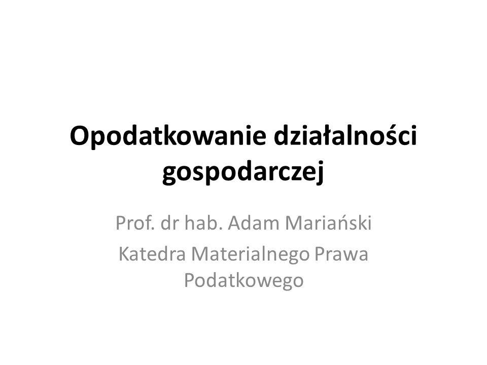 Opodatkowanie działalności gospodarczej Prof. dr hab. Adam Mariański Katedra Materialnego Prawa Podatkowego