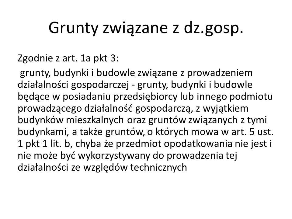 Grunty związane z dz.gosp. Zgodnie z art. 1a pkt 3: grunty, budynki i budowle związane z prowadzeniem działalności gospodarczej - grunty, budynki i bu