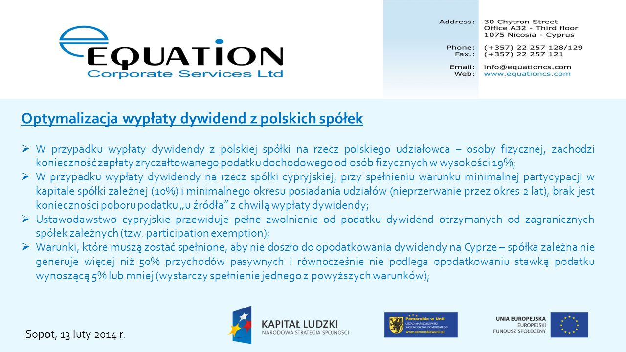 CyCo PolCo s-ka powiązana Zyski ze zbycia udziałów PolCo lub transfer dywidendy 0% WHT Pełne zwolnienie od podatku zysków ze zbycia udziałów PolCo (securities exemption) Malezja Słowacja Nowa Zelandia ZEA Pełne zwolnienie od podatku dywidend otrzymanych od spółek zależnych (participation exemption) 0% WHT Brak opodatkowania przychodów w Polsce Malta Metody redystrybucji zysku Sopot, 13 luty 2014 r.