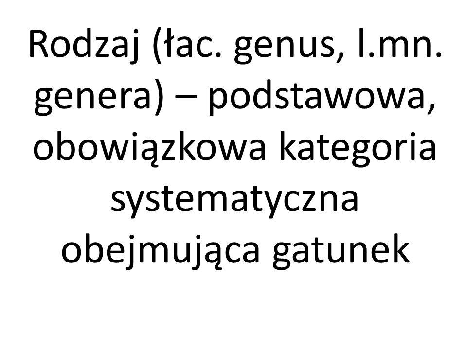 Rodzaj (łac. genus, l.mn. genera) – podstawowa, obowiązkowa kategoria systematyczna obejmująca gatunek
