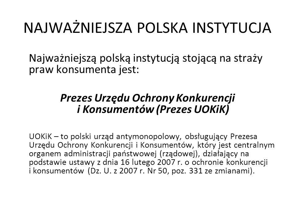 NAJWAŻNIEJSZA POLSKA INSTYTUCJA Najważniejszą polską instytucją stojącą na straży praw konsumenta jest: Prezes Urzędu Ochrony Konkurencji i Konsumentó