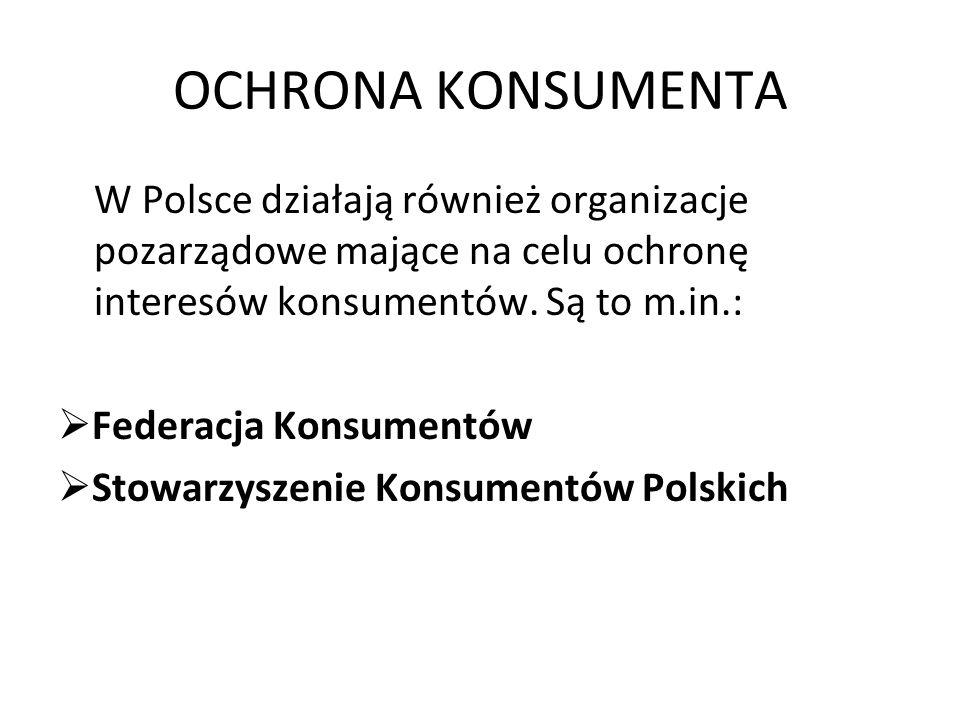 OCHRONA KONSUMENTA W Polsce działają również organizacje pozarządowe mające na celu ochronę interesów konsumentów. Są to m.in.: Federacja Konsumentów