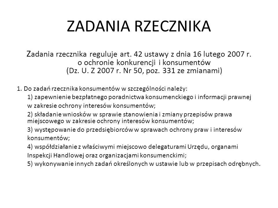ZADANIA RZECZNIKA Z adania rzecznika reguluje art. 42 ustawy z dnia 16 lutego 2007 r. o ochronie konkurencji i konsumentów (Dz. U. Z 2007 r. Nr 50, po