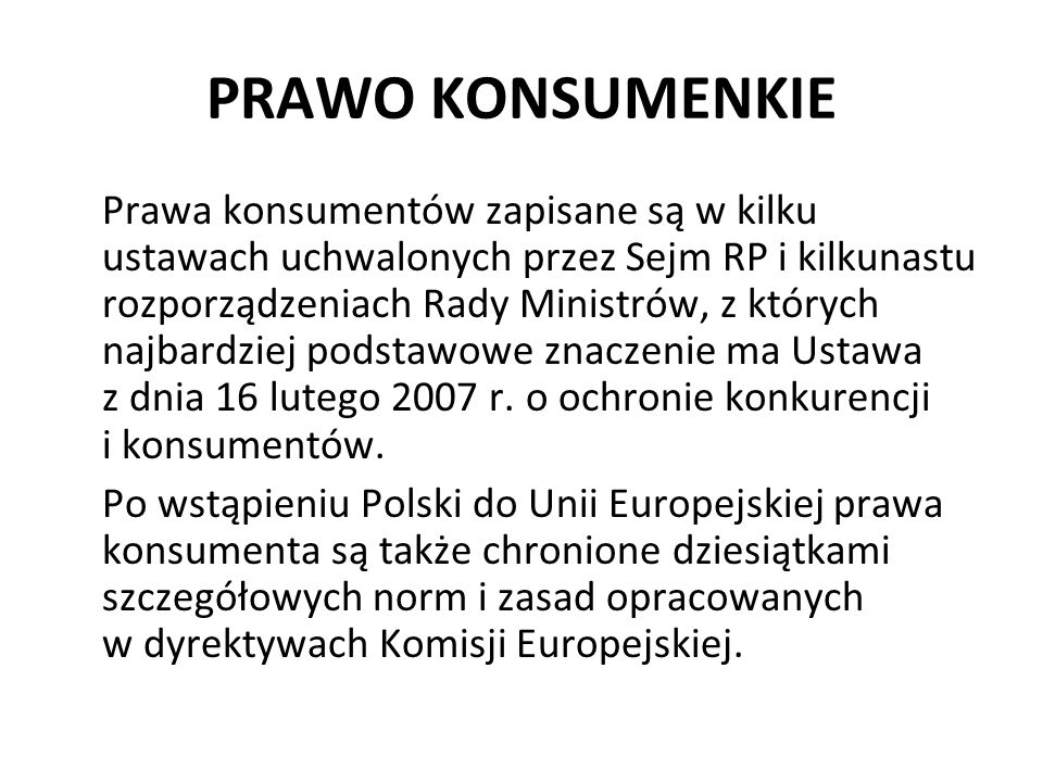 PRAWO KONSUMENKIE Prawa konsumentów zapisane są w kilku ustawach uchwalonych przez Sejm RP i kilkunastu rozporządzeniach Rady Ministrów, z których naj