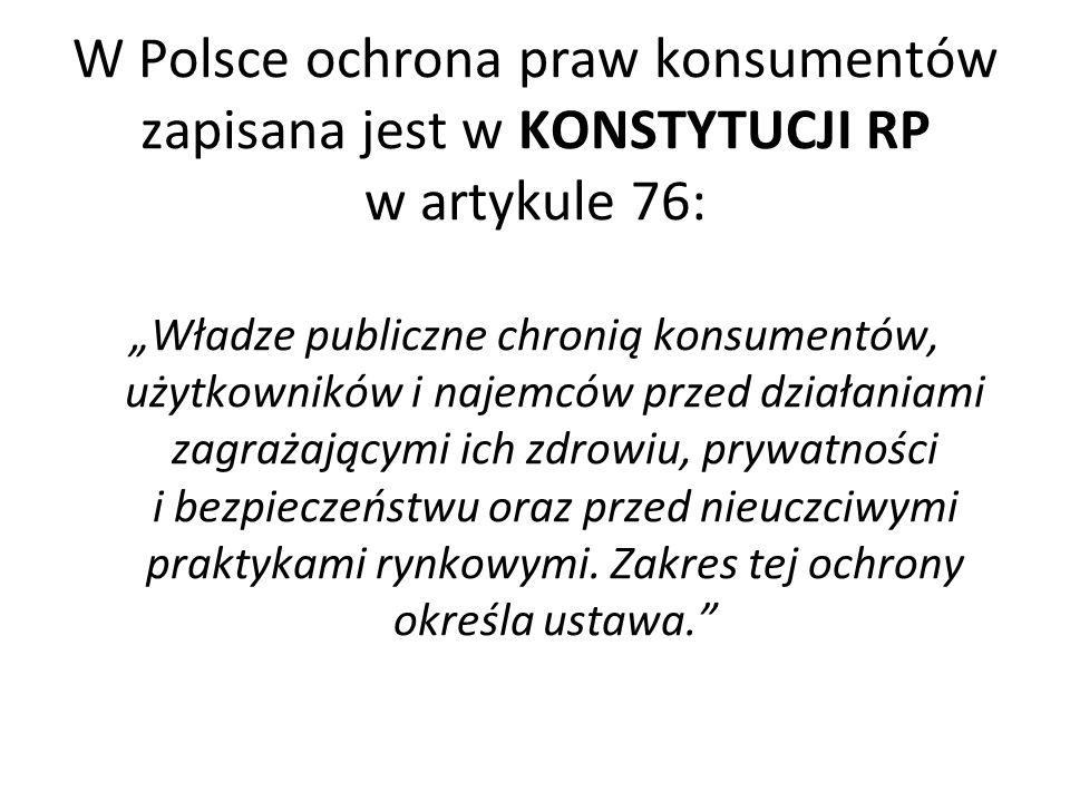 W Polsce ochrona praw konsumentów zapisana jest w KONSTYTUCJI RP w artykule 76: Władze publiczne chronią konsumentów, użytkowników i najemców przed dz