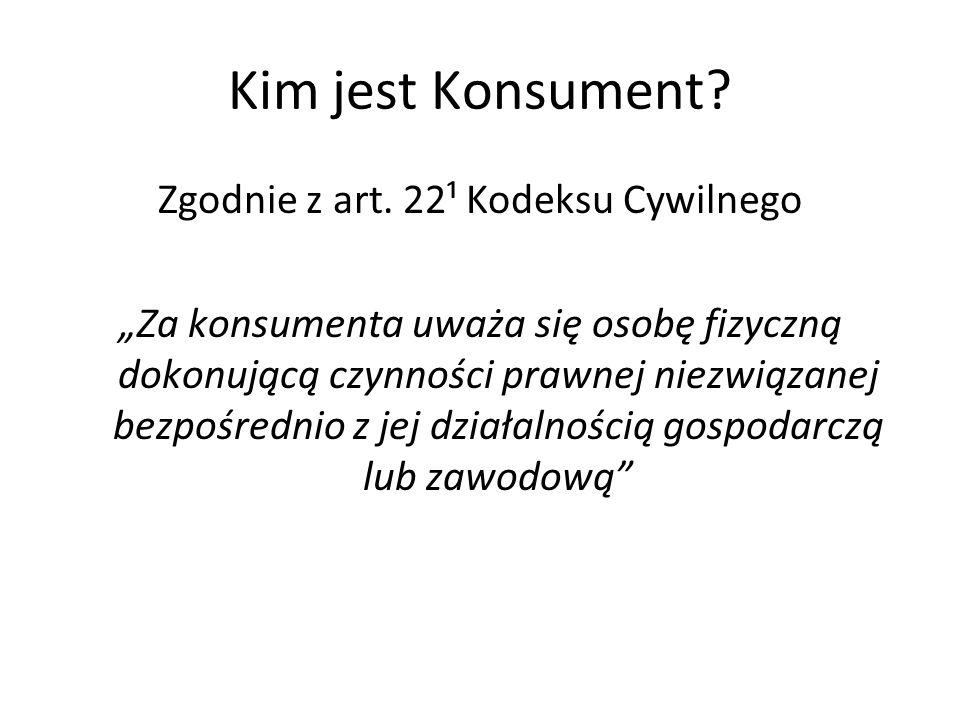 Kim jest Konsument? Zgodnie z art. 22¹ Kodeksu Cywilnego Za konsumenta uważa się osobę fizyczną dokonującą czynności prawnej niezwiązanej bezpośrednio