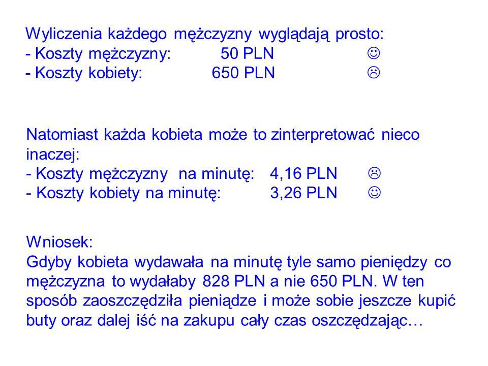 Wyliczenia każdego mężczyzny wyglądają prosto: - Koszty mężczyzny:50 PLN - Koszty kobiety: 650 PLN Natomiast każda kobieta może to zinterpretować nieco inaczej: - Koszty mężczyzny na minutę:4,16 PLN - Koszty kobiety na minutę:3,26 PLN Wniosek: Gdyby kobieta wydawała na minutę tyle samo pieniędzy co mężczyzna to wydałaby 828 PLN a nie 650 PLN.