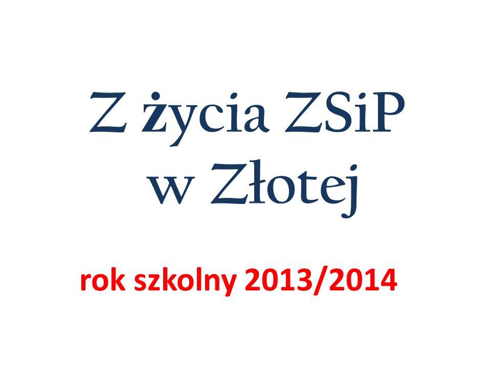 Z ż ycia ZSiP w Złotej rok szkolny 2013/2014
