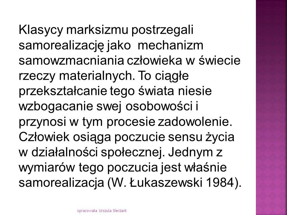 opracowała Urszula Sierżant Klasycy marksizmu postrzegali samorealizację jako mechanizm samowzmacniania człowieka w świecie rzeczy materialnych. To ci