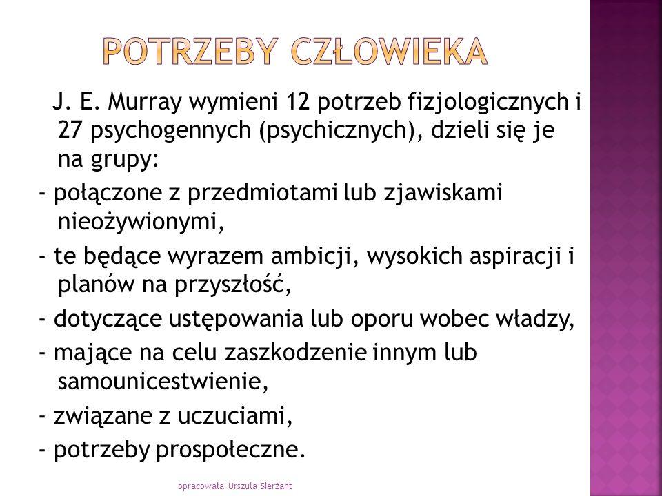 J. E. Murray wymieni 12 potrzeb fizjologicznych i 27 psychogennych (psychicznych), dzieli się je na grupy: - połączone z przedmiotami lub zjawiskami n