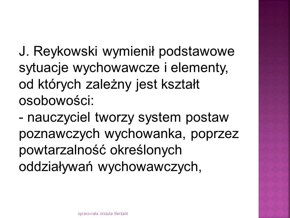 opracowała Urszula Sierżant J. Reykowski wymienił podstawowe sytuacje wychowawcze i elementy, od których zależny jest kształt osobowości: - nauczyciel
