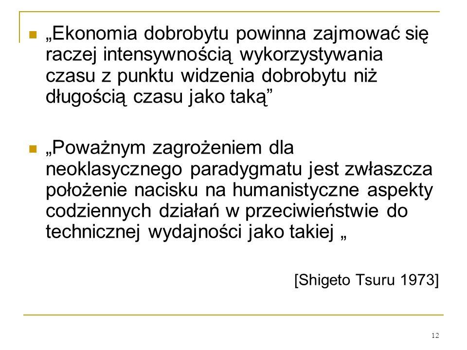12 Ekonomia dobrobytu powinna zajmować się raczej intensywnością wykorzystywania czasu z punktu widzenia dobrobytu niż długością czasu jako taką Poważnym zagrożeniem dla neoklasycznego paradygmatu jest zwłaszcza położenie nacisku na humanistyczne aspekty codziennych działań w przeciwieństwie do technicznej wydajności jako takiej [Shigeto Tsuru 1973]