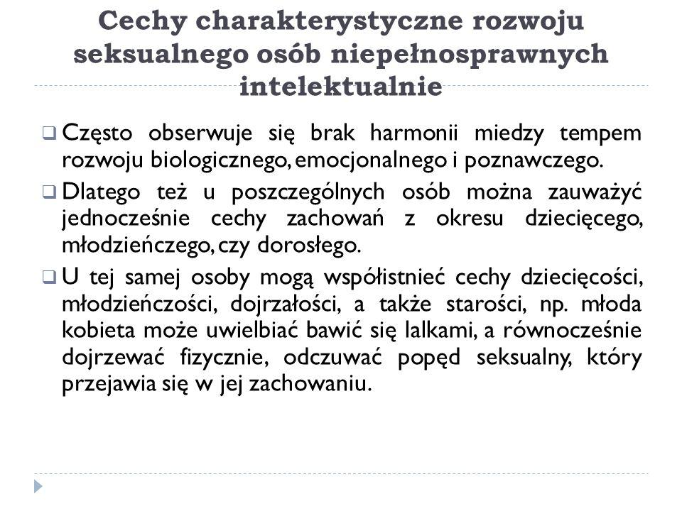 Cechy charakterystyczne rozwoju seksualnego osób niepełnosprawnych intelektualnie Często obserwuje się brak harmonii miedzy tempem rozwoju biologiczne