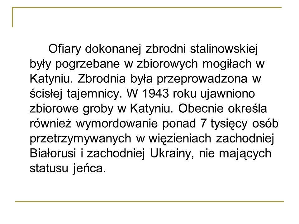 Ofiary dokonanej zbrodni stalinowskiej były pogrzebane w zbiorowych mogiłach w Katyniu. Zbrodnia była przeprowadzona w ścisłej tajemnicy. W 1943 roku