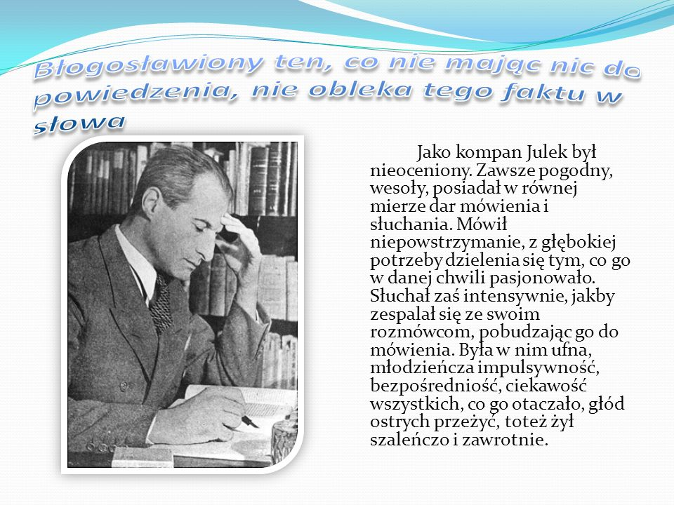 Jako kompan Julek był nieoceniony. Zawsze pogodny, wesoły, posiadał w równej mierze dar mówienia i słuchania. Mówił niepowstrzymanie, z głębokiej potr