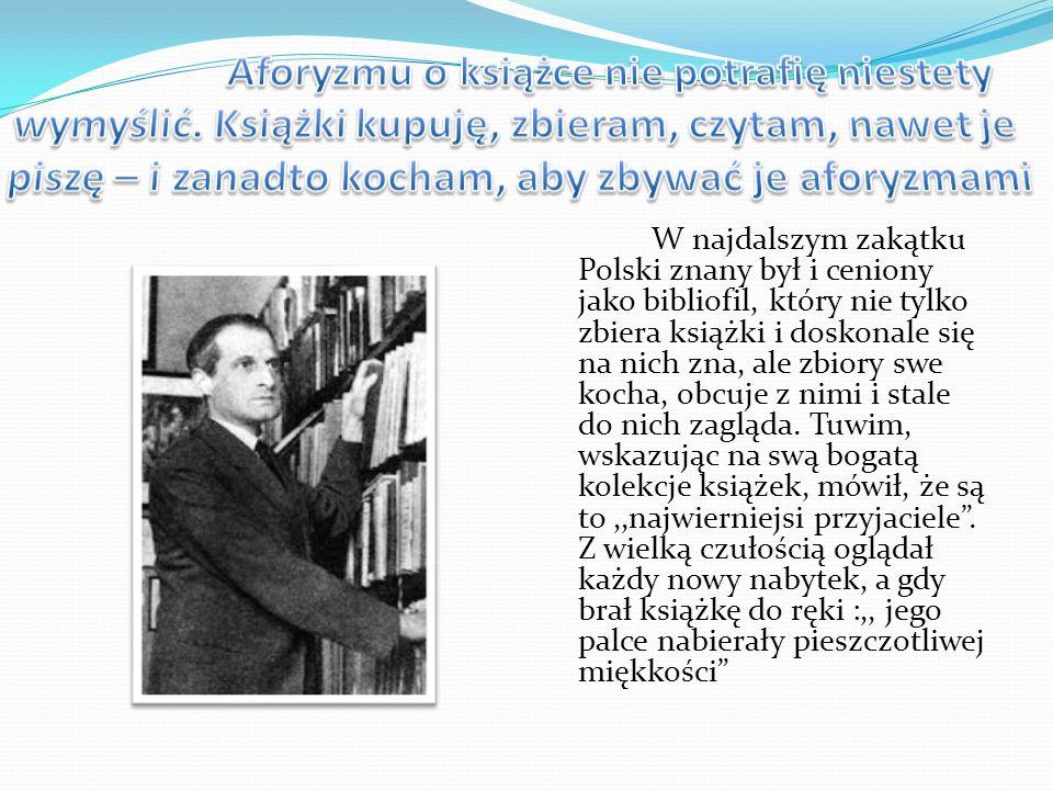 W najdalszym zakątku Polski znany był i ceniony jako bibliofil, który nie tylko zbiera książki i doskonale się na nich zna, ale zbiory swe kocha, obcu