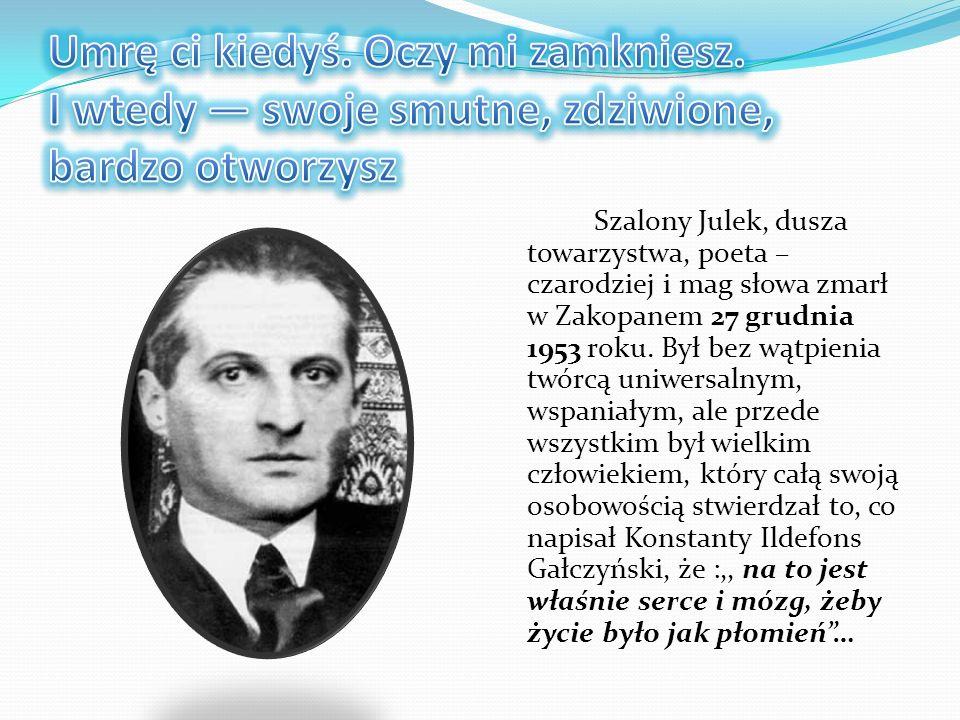 Szalony Julek, dusza towarzystwa, poeta – czarodziej i mag słowa zmarł w Zakopanem 27 grudnia 1953 roku. Był bez wątpienia twórcą uniwersalnym, wspani