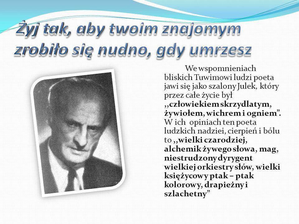 We wspomnieniach bliskich Tuwimowi ludzi poeta jawi się jako szalony Julek, który przez całe życie był,,człowiekiem skrzydlatym, żywiołem, wichrem i o