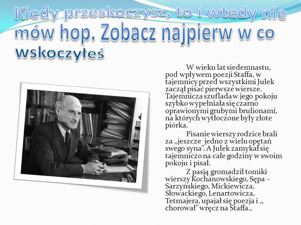 W wieku lat siedemnastu, pod wpływem poezji Staffa, w tajemnicy przed wszystkimi Julek zaczął pisać pierwsze wiersze. Tajemnicza szuflada w jego pokoj