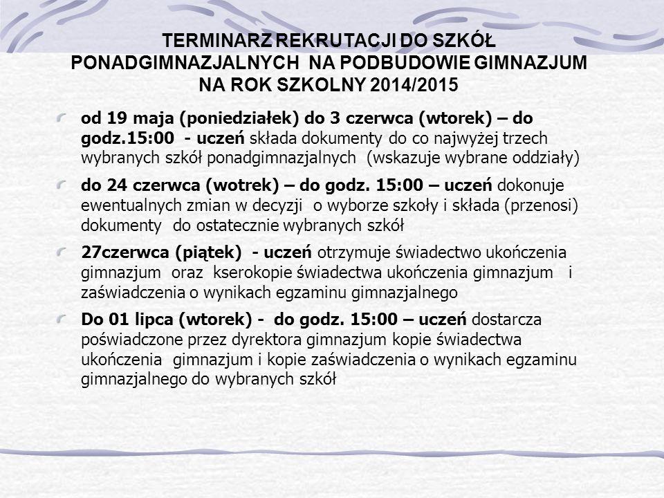 TERMINARZ REKRUTACJI DO SZKÓŁ PONADGIMNAZJALNYCH NA PODBUDOWIE GIMNAZJUM NA ROK SZKOLNY 2014/2015 od 19 maja (poniedziałek) do 3 czerwca (wtorek) – do godz.15:00 - uczeń składa dokumenty do co najwyżej trzech wybranych szkół ponadgimnazjalnych (wskazuje wybrane oddziały) do 24 czerwca (wotrek) – do godz.