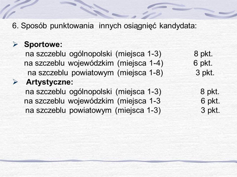 6. Sposób punktowania innych osiągnięć kandydata: Sportowe: na szczeblu ogólnopolski (miejsca 1-3) 8 pkt. na szczeblu wojewódzkim (miejsca 1-4) 6 pkt.