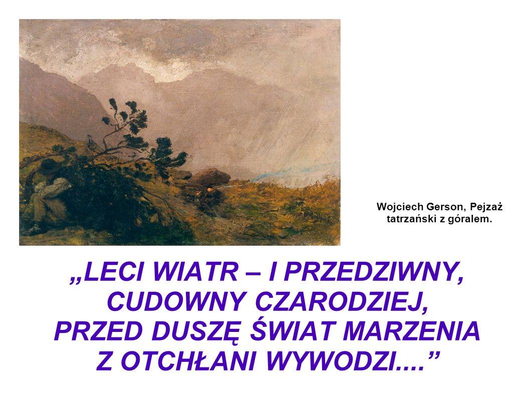 LECI WIATR – I PRZEDZIWNY, CUDOWNY CZARODZIEJ, PRZED DUSZĘ ŚWIAT MARZENIA Z OTCHŁANI WYWODZI.... Wojciech Gerson, Pejzaż tatrzański z góralem.
