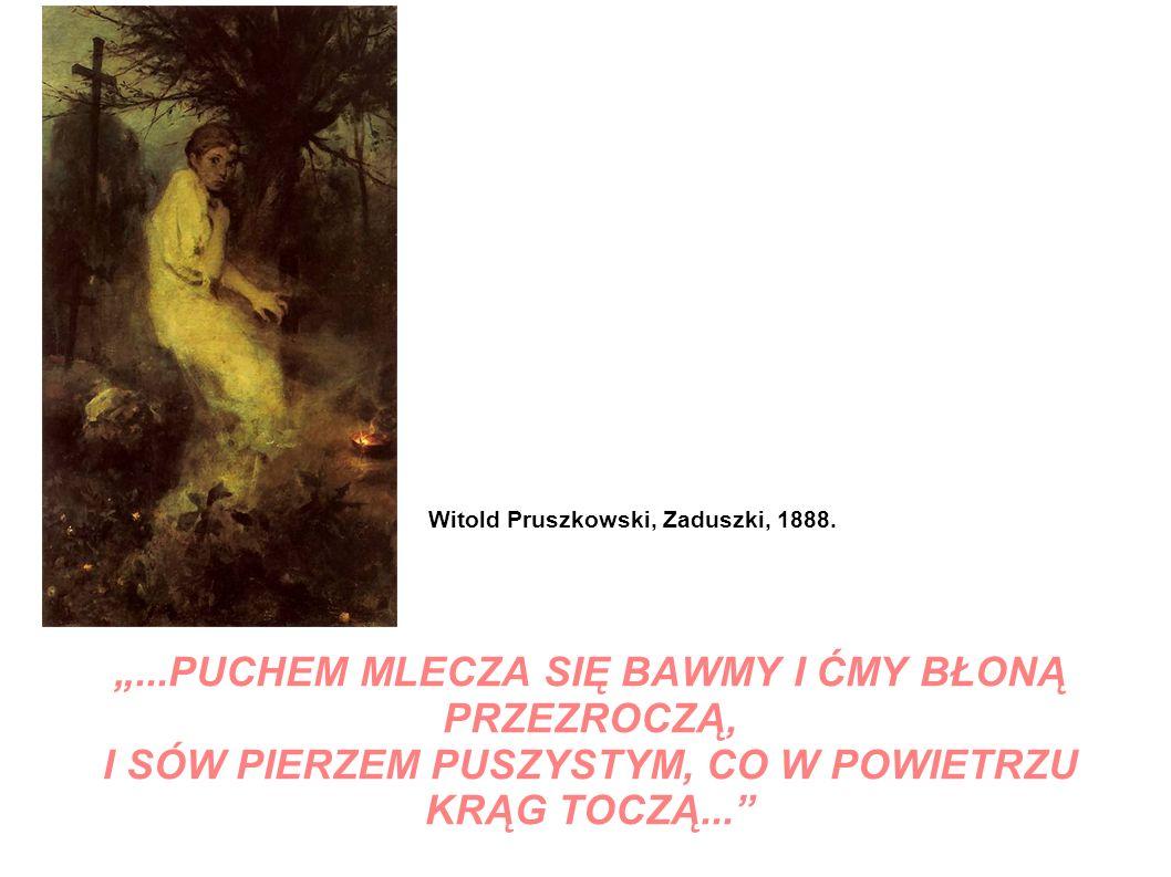 ...PUCHEM MLECZA SIĘ BAWMY I ĆMY BŁONĄ PRZEZROCZĄ, I SÓW PIERZEM PUSZYSTYM, CO W POWIETRZU KRĄG TOCZĄ... Witold Pruszkowski, Zaduszki, 1888.