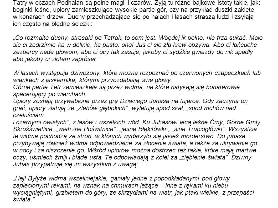 Tatry w oczach Podhalan są pełne magii i czarów. Żyją tu różne bajkowe istoty takie, jak: boginki leśne, upiory zamieszkujące wysokie partie gór, czy